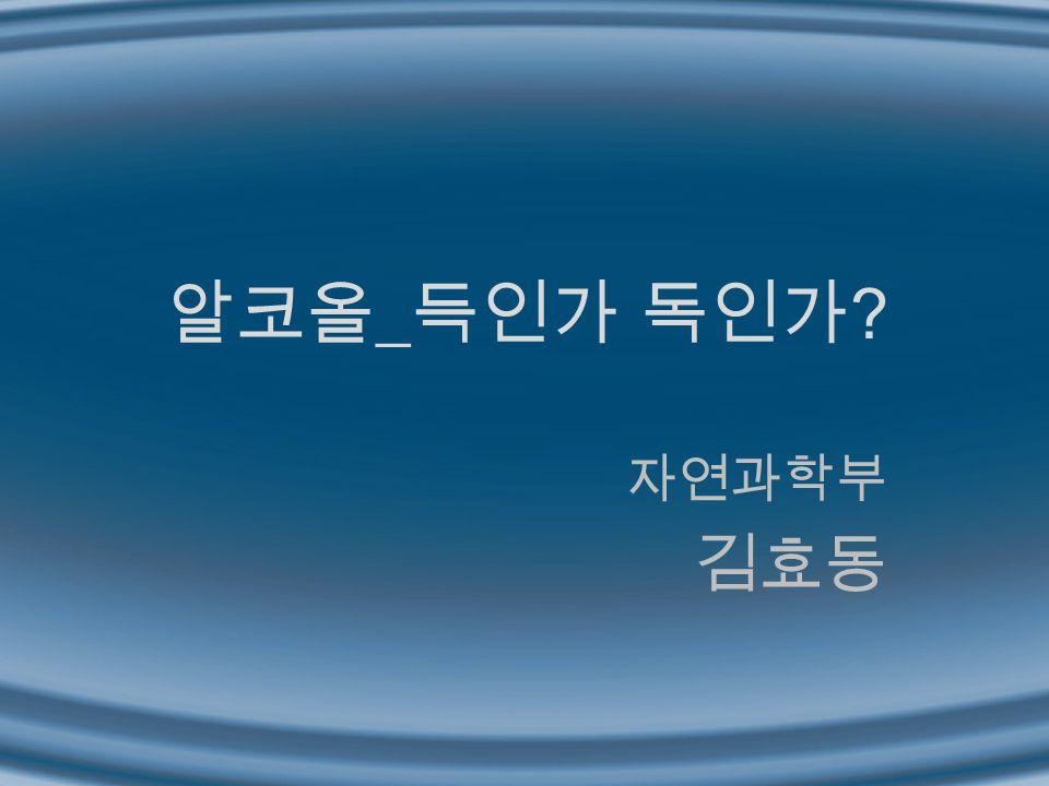 알코올 _ 득인가 독인가 ? 자연과학부 김효동