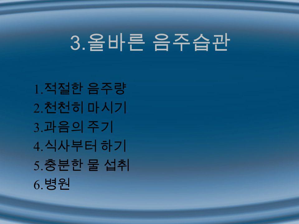 3. 올바른 음주습관 1. 적절한 음주량 2. 천천히 마시기 3. 과음의 주기 4. 식사부터 하기 5. 충분한 물 섭취 6. 병원