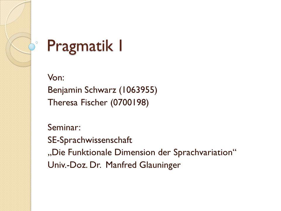 """Pragmatik I Von: Benjamin Schwarz (1063955) Theresa Fischer (0700198) Seminar: SE-Sprachwissenschaft """"Die Funktionale Dimension der Sprachvariation Univ.-Doz."""
