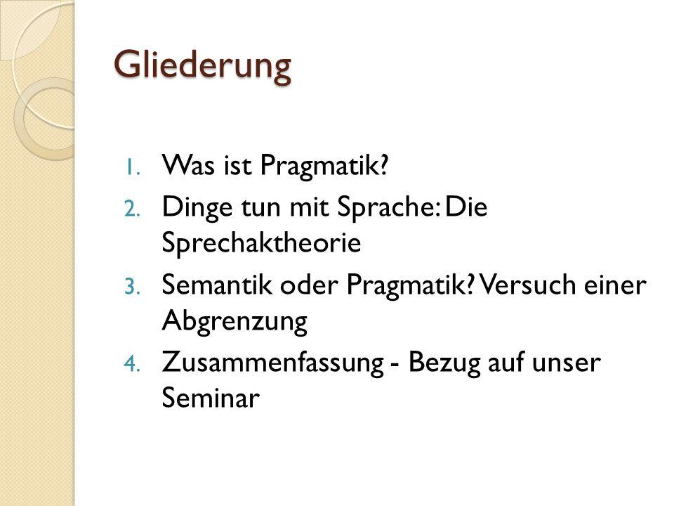Gliederung 1.Was ist Pragmatik. 2. Dinge tun mit Sprache: Die Sprechaktheorie 3.