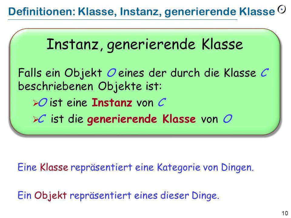 10 Definitionen: Klasse, Instanz, generierende Klasse Instanz, generierende Klasse Falls ein Objekt O eines der durch die Klasse C beschriebenen Objekte ist:  O ist eine Instanz von C  C ist die generierende Klasse von O Eine Klasse repräsentiert eine Kategorie von Dingen.