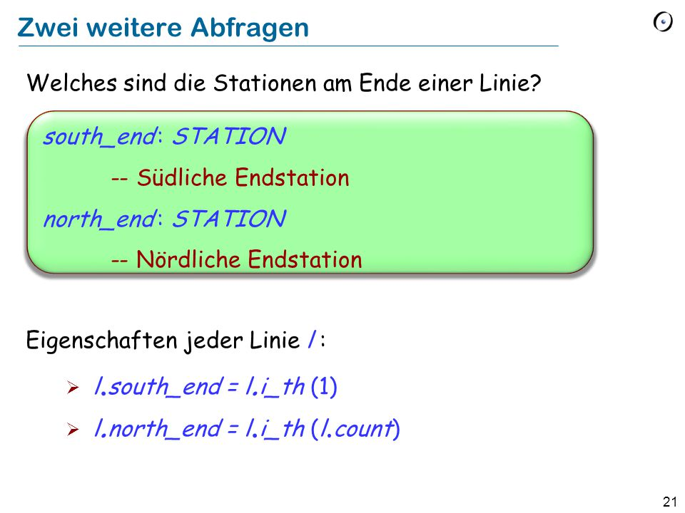 21 Zwei weitere Abfragen Welches sind die Stationen am Ende einer Linie? Eigenschaften jeder Linie l :  l. south_end = l. i_th (1)  l. north_end = l