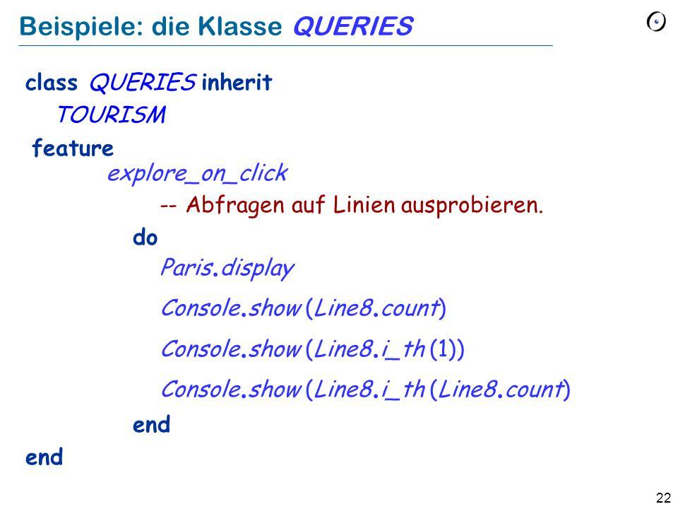22 Beispiele: die Klasse QUERIES class QUERIES inherit TOURISM feature explore_on_click -- Abfragen auf Linien ausprobieren. do Paris. display Console