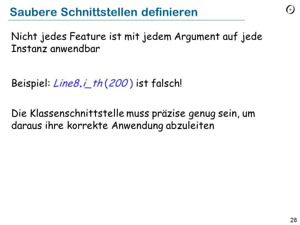 26 Saubere Schnittstellen definieren Nicht jedes Feature ist mit jedem Argument auf jede Instanz anwendbar Beispiel: Line8. i_th (200 ) ist falsch! Di