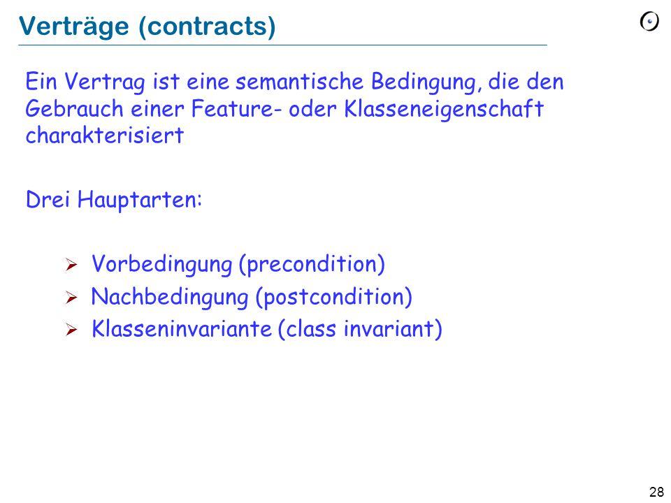 28 Verträge (contracts) Ein Vertrag ist eine semantische Bedingung, die den Gebrauch einer Feature- oder Klasseneigenschaft charakterisiert Drei Hauptarten:  Vorbedingung (precondition)  Nachbedingung (postcondition)  Klasseninvariante (class invariant)