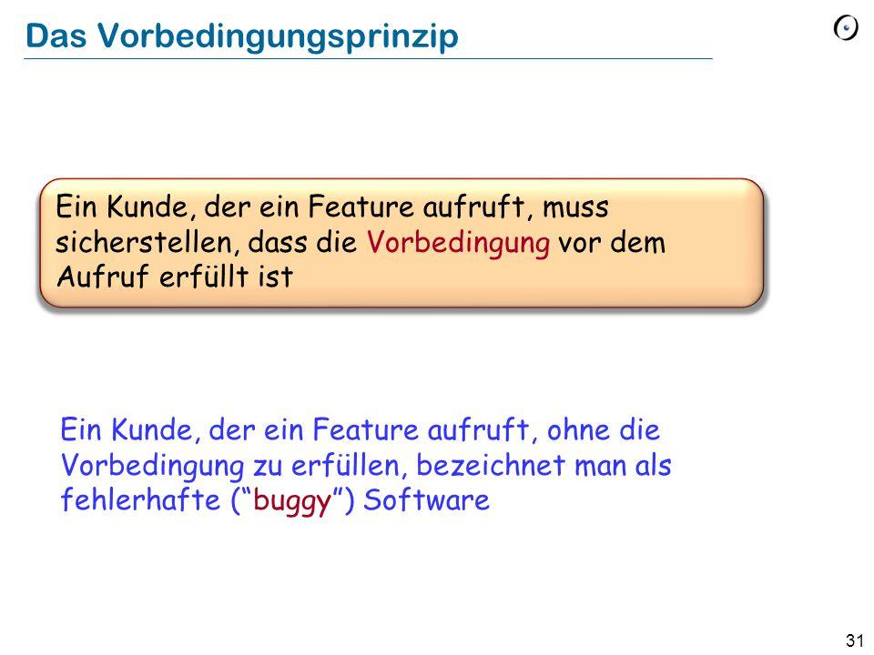 """31 Das Vorbedingungsprinzip Ein Kunde, der ein Feature aufruft, ohne die Vorbedingung zu erfüllen, bezeichnet man als fehlerhafte (""""buggy"""") Software E"""