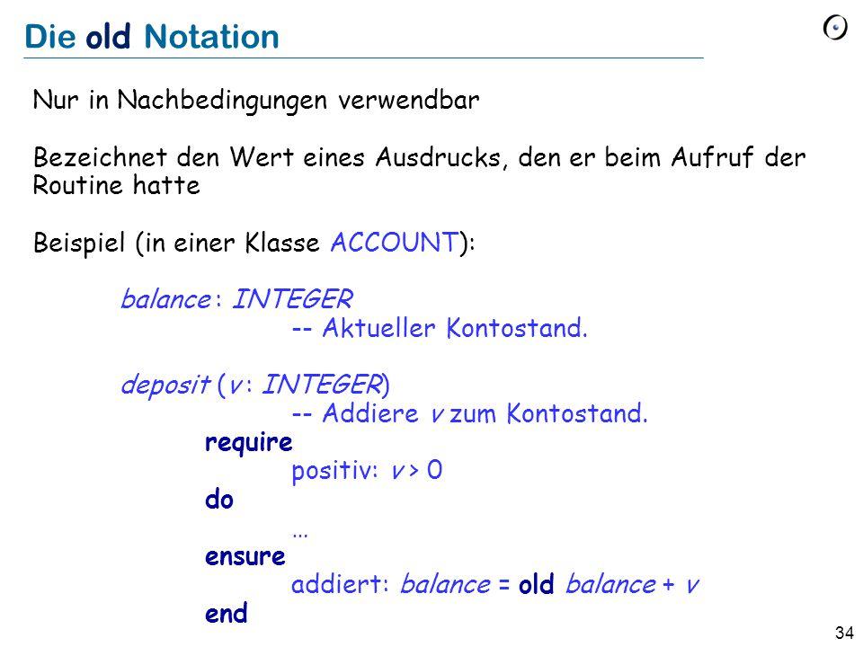 34 Die old Notation Nur in Nachbedingungen verwendbar Bezeichnet den Wert eines Ausdrucks, den er beim Aufruf der Routine hatte Beispiel (in einer Klasse ACCOUNT): balance : INTEGER -- Aktueller Kontostand.