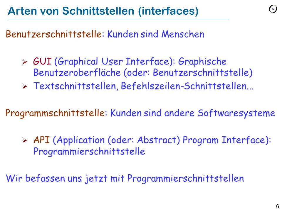 6 Arten von Schnittstellen (interfaces) Benutzerschnittstelle: Kunden sind Menschen  GUI (Graphical User Interface): Graphische Benutzeroberfläche (oder: Benutzerschnittstelle)  Textschnittstellen, Befehlszeilen-Schnittstellen...