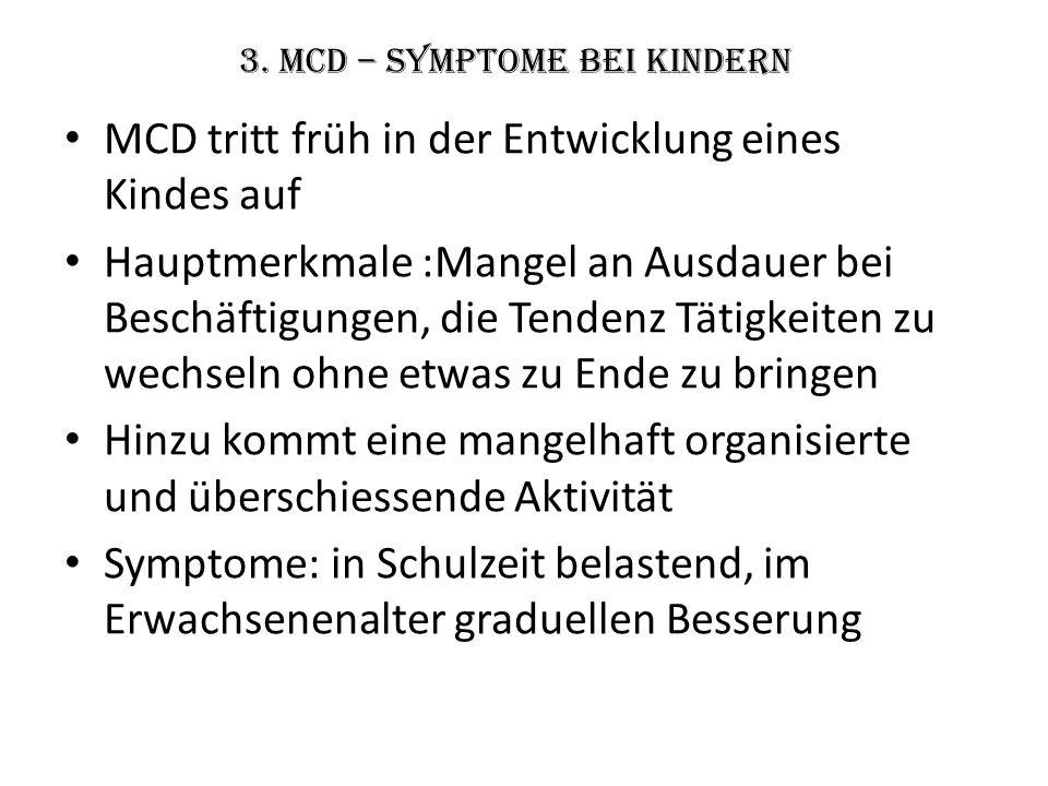 3. MCD – Symptome bei Kindern MCD tritt früh in der Entwicklung eines Kindes auf Hauptmerkmale :Mangel an Ausdauer bei Beschäftigungen, die Tendenz Tä