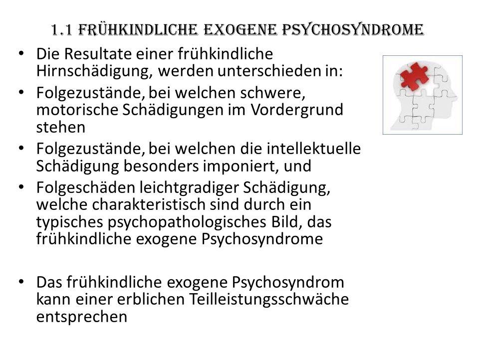 1.1 frühkindliche exogene Psychosyndrome Die Resultate einer frühkindliche Hirnschädigung, werden unterschieden in: Folgezustände, bei welchen schwere