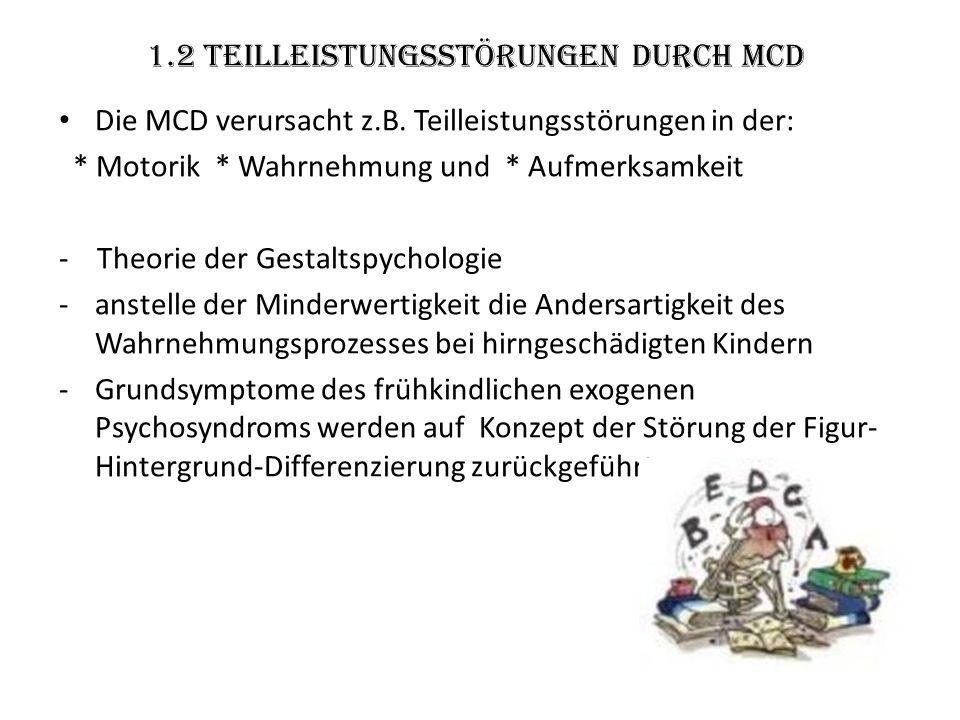 1.2 Teilleistungsstörungen durch MCD Die MCD verursacht z.B. Teilleistungsstörungen in der: * Motorik * Wahrnehmung und * Aufmerksamkeit - Theorie der