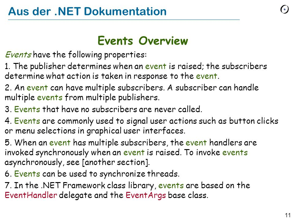 11 Aus der.NET Dokumentation Events Overview Events have the following properties: 1. The publisher determines when an event is raised; the subscriber