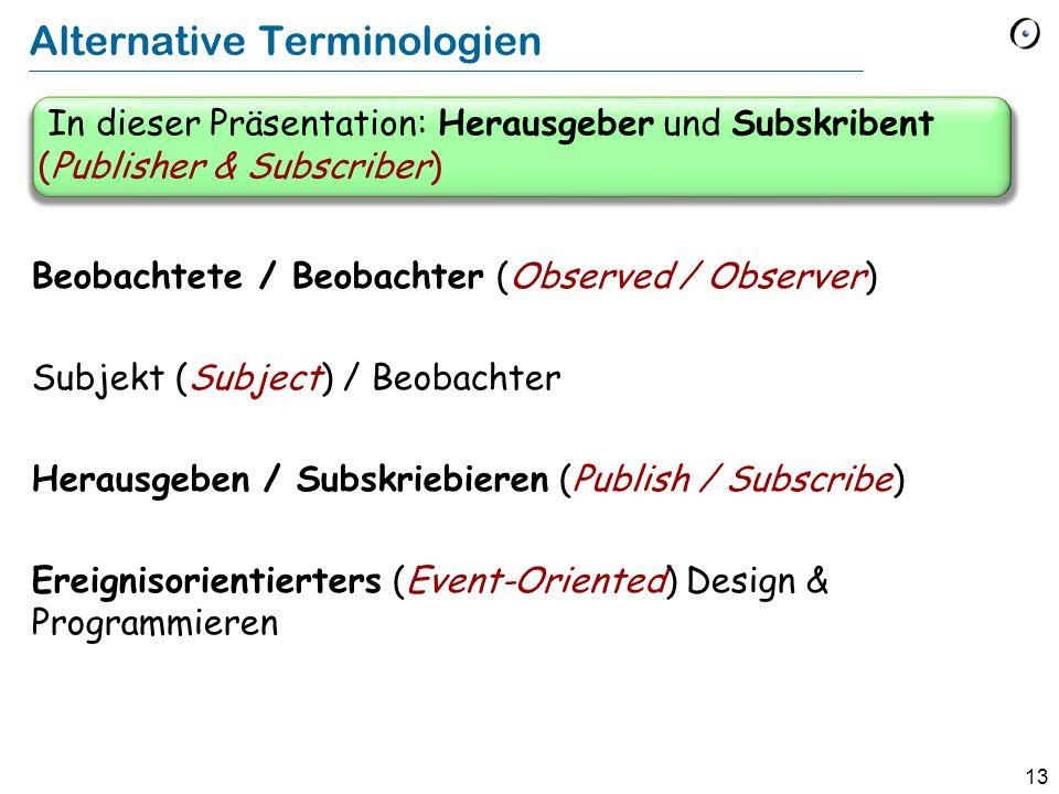 13 Alternative Terminologien Beobachtete / Beobachter (Observed / Observer) Subjekt (Subject) / Beobachter Herausgeben / Subskriebieren (Publish / Subscribe) Ereignisorientierters (Event-Oriented) Design & Programmieren In dieser Präsentation: Herausgeber und Subskribent (Publisher & Subscriber)
