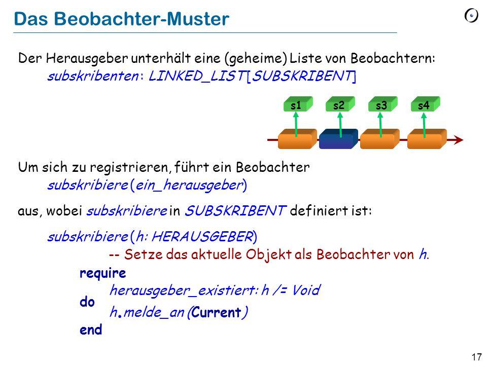 17 Das Beobachter-Muster Der Herausgeber unterhält eine (geheime) Liste von Beobachtern: subskribenten : LINKED_LIST [SUBSKRIBENT] Um sich zu registrieren, führt ein Beobachter subskribiere (ein_herausgeber) aus, wobei subskribiere in SUBSKRIBENT definiert ist: subskribiere (h: HERAUSGEBER) -- Setze das aktuelle Objekt als Beobachter von h.
