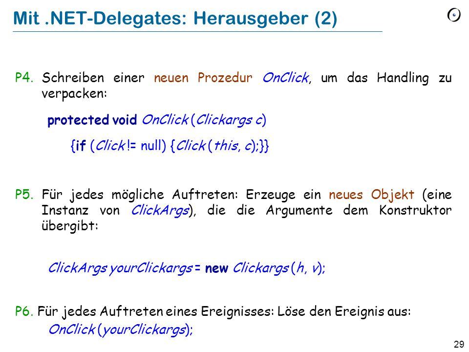 29 Mit.NET-Delegates: Herausgeber (2) P4.Schreiben einer neuen Prozedur OnClick, um das Handling zu verpacken: protected void OnClick (Clickargs c) {if (Click != null) {Click (this, c);}} P5.