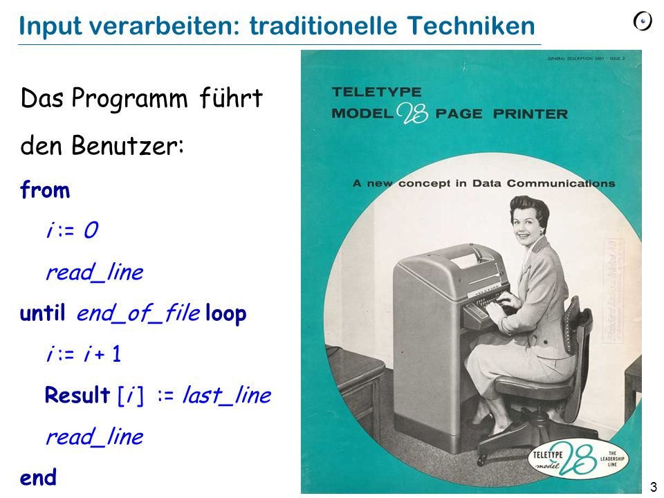 3 Input verarbeiten: traditionelle Techniken Das Programm führt den Benutzer: from i := 0 read_line until end_of_file loop i := i + 1 Result [i ] := last_line read_line end