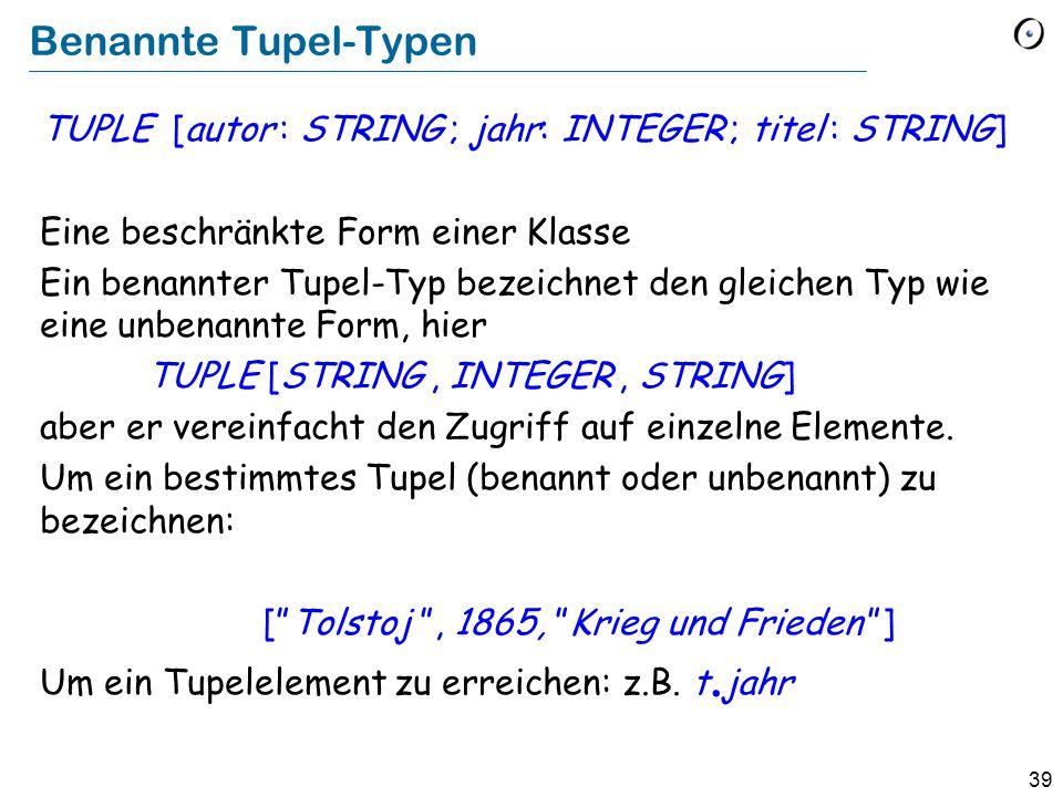 39 Benannte Tupel-Typen TUPLE [autor : STRING ; jahr: INTEGER ; titel : STRING] Eine beschränkte Form einer Klasse Ein benannter Tupel-Typ bezeichnet den gleichen Typ wie eine unbenannte Form, hier TUPLE [STRING, INTEGER, STRING] aber er vereinfacht den Zugriff auf einzelne Elemente.