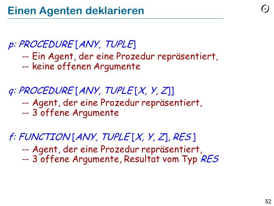 52 Einen Agenten deklarieren p: PROCEDURE [ANY, TUPLE] -- Ein Agent, der eine Prozedur repräsentiert, -- keine offenen Argumente q: PROCEDURE [ANY, TUPLE [X, Y, Z]] -- Agent, der eine Prozedur repräsentiert, -- 3 offene Argumente f: FUNCTION [ANY, TUPLE [X, Y, Z], RES ] -- Agent, der eine Prozedur repräsentiert, -- 3 offene Argumente, Resultat vom Typ RES