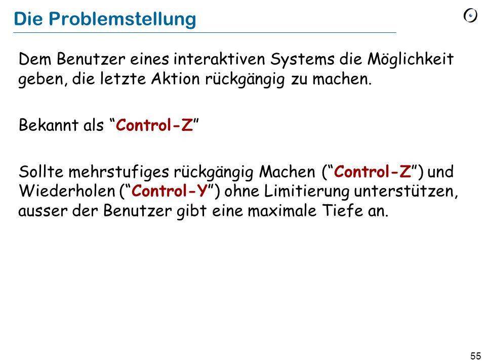 55 Die Problemstellung Dem Benutzer eines interaktiven Systems die Möglichkeit geben, die letzte Aktion rückgängig zu machen.