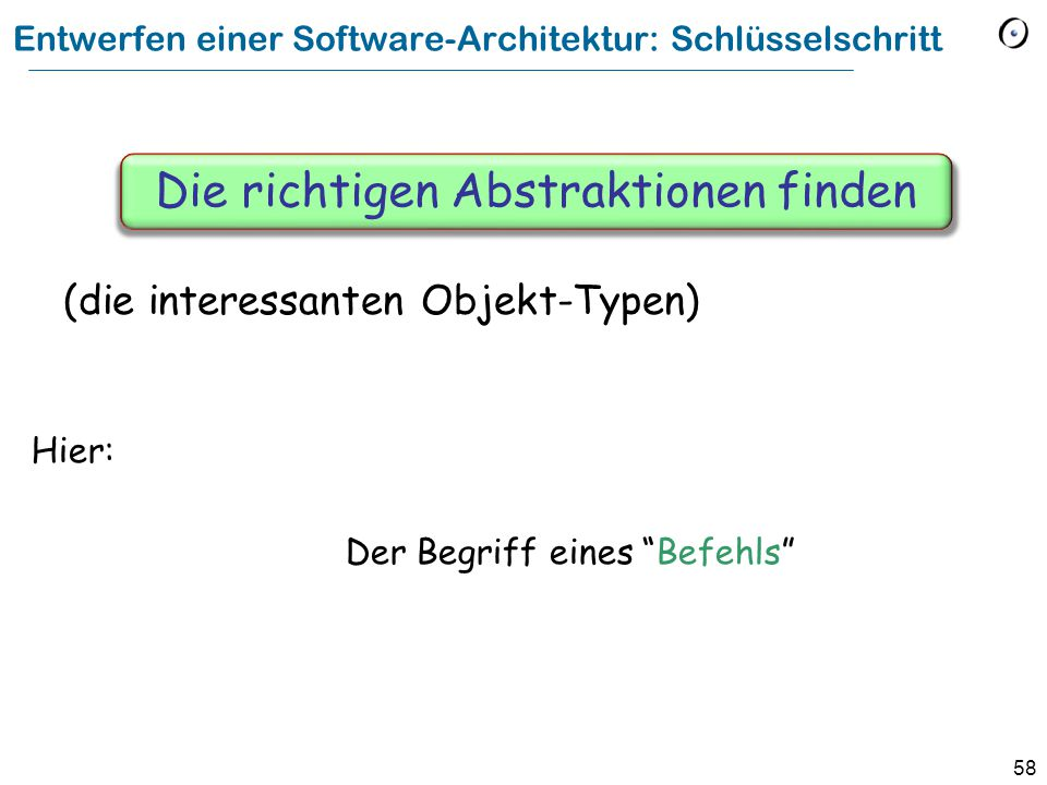 58 Entwerfen einer Software-Architektur: Schlüsselschritt Hier: Der Begriff eines Befehls Die richtigen Abstraktionen finden (die interessanten Objekt-Typen)