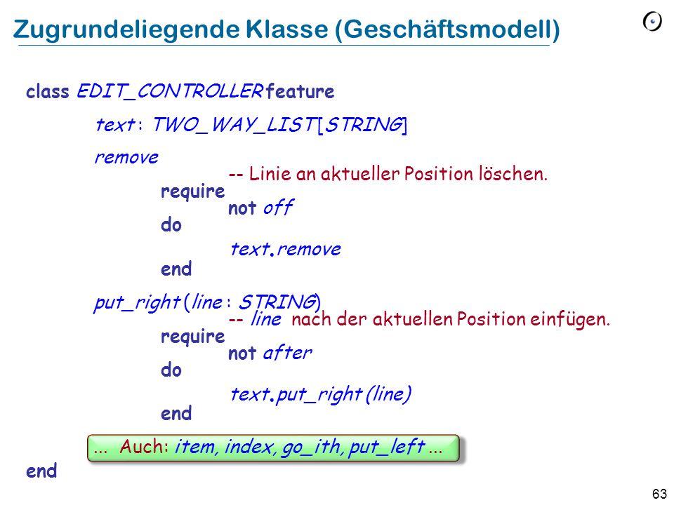 63 Zugrundeliegende Klasse (Geschäftsmodell) class EDIT_CONTROLLER feature text : TWO_WAY_LIST [STRING] remove -- Linie an aktueller Position löschen.