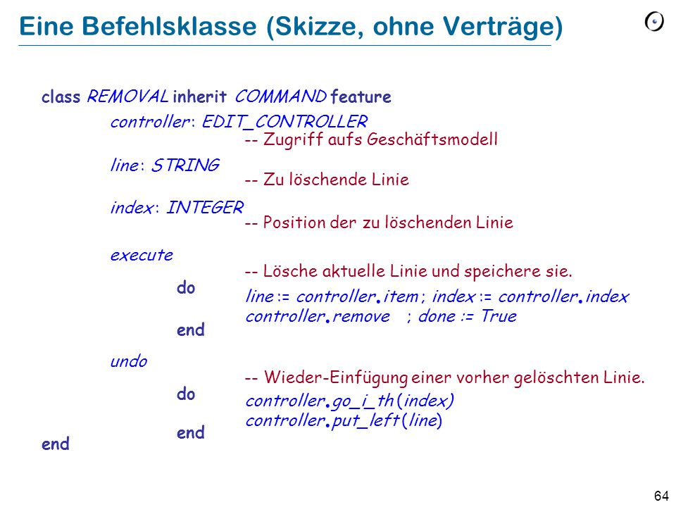 64 Eine Befehlsklasse (Skizze, ohne Verträge) class REMOVAL inherit COMMAND feature controller : EDIT_CONTROLLER -- Zugriff aufs Geschäftsmodell line : STRING -- Zu löschende Linie index : INTEGER -- Position der zu löschenden Linie execute -- Lösche aktuelle Linie und speichere sie.