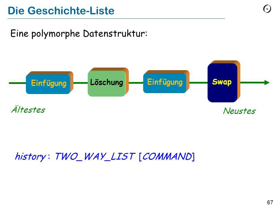 67 Eine polymorphe Datenstruktur: history : TWO_WAY_LIST [COMMAND] Die Geschichte-Liste Ältestes Neustes Löschung Swap Einfügung