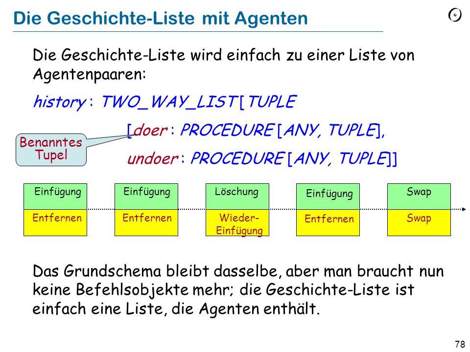 78 Die Geschichte-Liste mit Agenten Die Geschichte-Liste wird einfach zu einer Liste von Agentenpaaren: history : TWO_WAY_LIST [TUPLE [doer : PROCEDURE [ANY, TUPLE], undoer : PROCEDURE [ANY, TUPLE]] Das Grundschema bleibt dasselbe, aber man braucht nun keine Befehlsobjekte mehr; die Geschichte-Liste ist einfach eine Liste, die Agenten enthält.