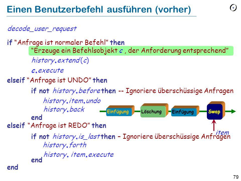79 Einen Benutzerbefehl ausführen (vorher) decode_user_request if Anfrage ist normaler Befehl then Erzeuge ein Befehlsobjekt c, der Anforderung entsprechend history.