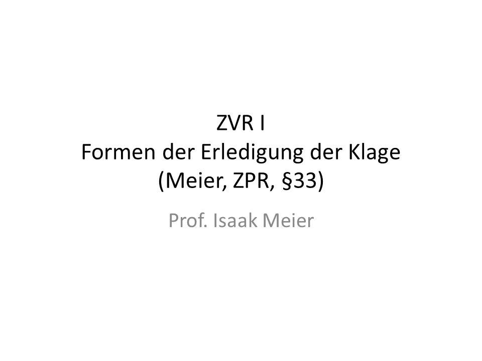 ZVR I Formen der Erledigung der Klage (Meier, ZPR, §33) Prof. Isaak Meier