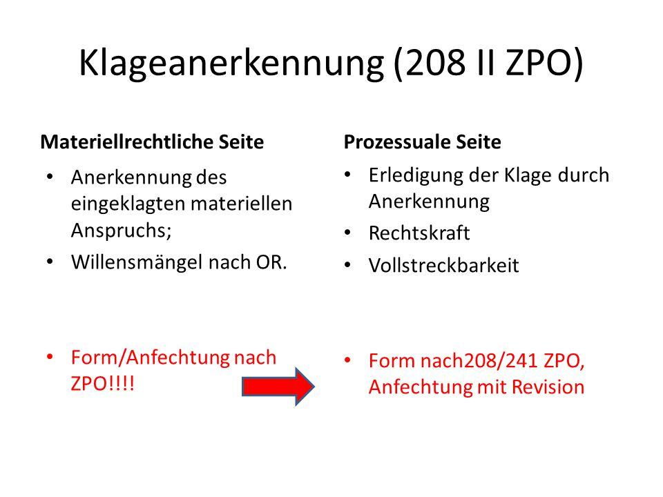 Klageanerkennung (208 II ZPO) Materiellrechtliche Seite Anerkennung des eingeklagten materiellen Anspruchs; Willensmängel nach OR. Form/Anfechtung nac