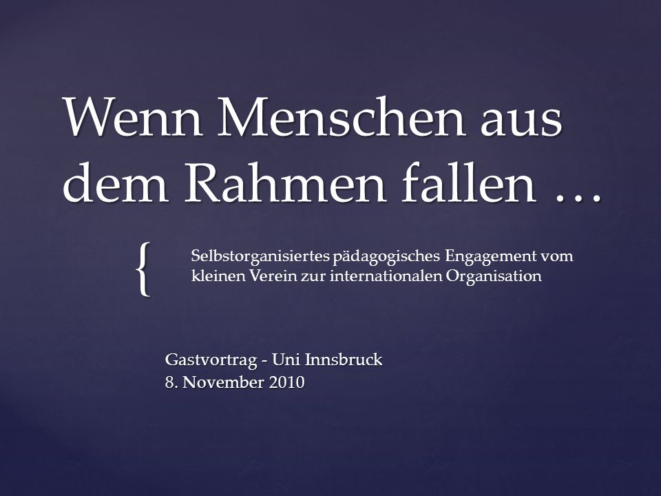 { Wenn Menschen aus dem Rahmen fallen … Gastvortrag - Uni Innsbruck 8. November 2010 Selbstorganisiertes pädagogisches Engagement vom kleinen Verein z