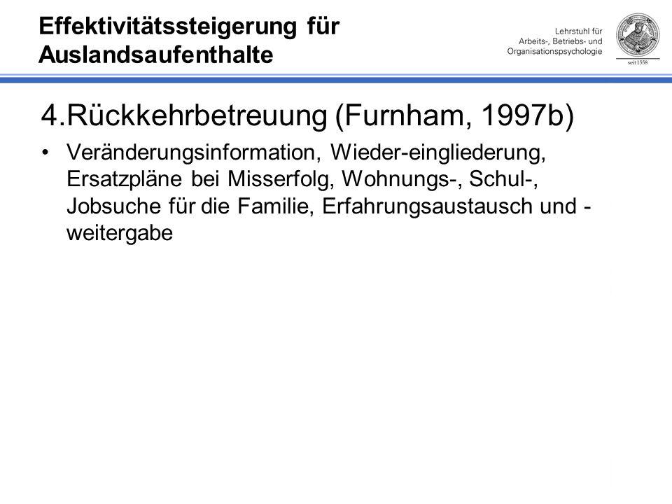 Effektivitätssteigerung für Auslandsaufenthalte 4.Rückkehrbetreuung (Furnham, 1997b) Veränderungsinformation, Wieder-eingliederung, Ersatzpläne bei Misserfolg, Wohnungs-, Schul-, Jobsuche für die Familie, Erfahrungsaustausch und - weitergabe