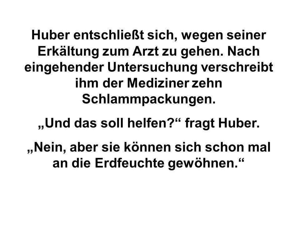 """Huber entschließt sich, wegen seiner Erkältung zum Arzt zu gehen. Nach eingehender Untersuchung verschreibt ihm der Mediziner zehn Schlammpackungen. """""""