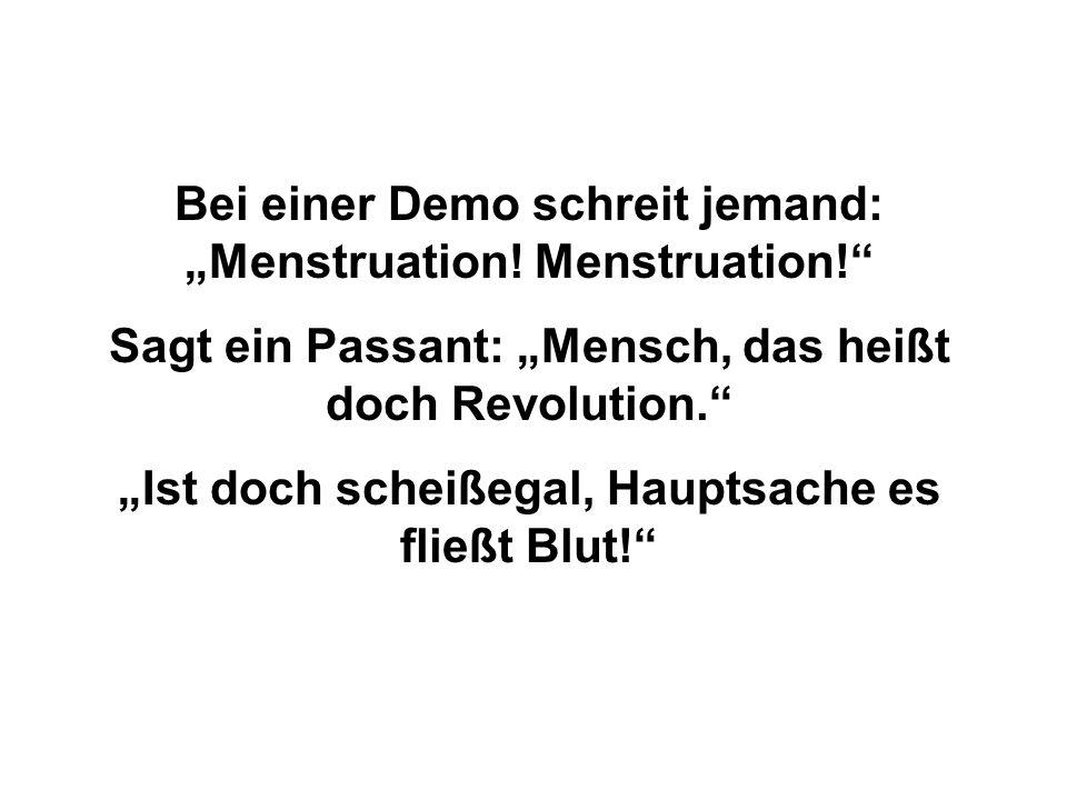 """Bei einer Demo schreit jemand: """"Menstruation! Menstruation!"""" Sagt ein Passant: """"Mensch, das heißt doch Revolution."""" """"Ist doch scheißegal, Hauptsache e"""