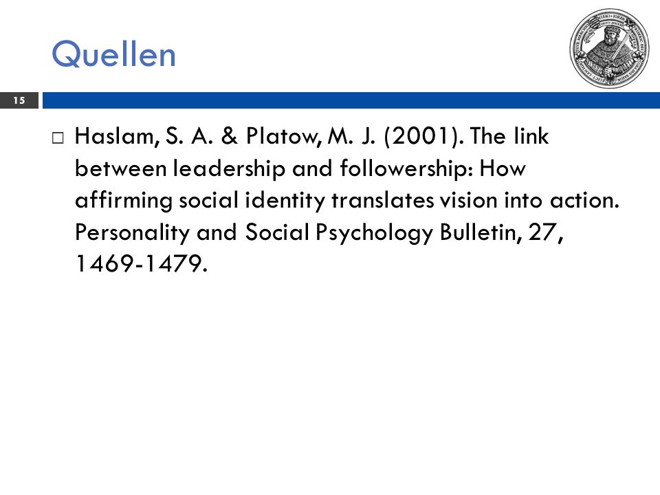 Quellen 15  Haslam, S. A. & Platow, M. J. (2001). The link between leadership and followership: How affirming social identity translates vision into