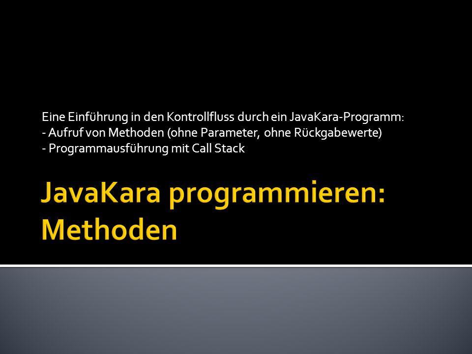 Eine Einführung in den Kontrollfluss durch ein JavaKara-Programm: - Aufruf von Methoden (ohne Parameter, ohne Rückgabewerte) - Programmausführung mit