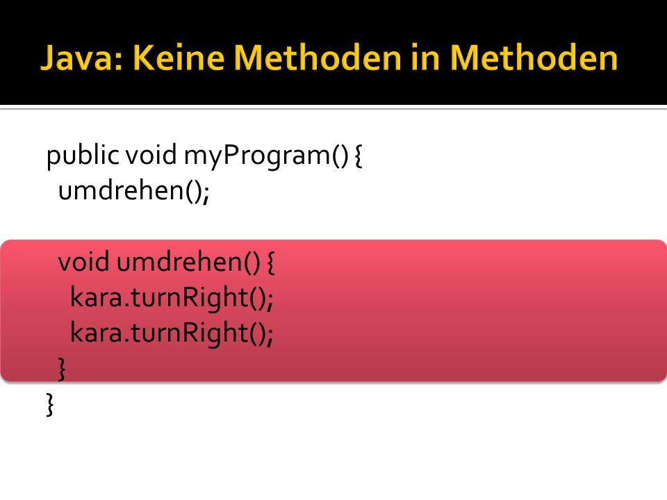 public void myProgram() { umdrehen(); void umdrehen() { kara.turnRight(); }