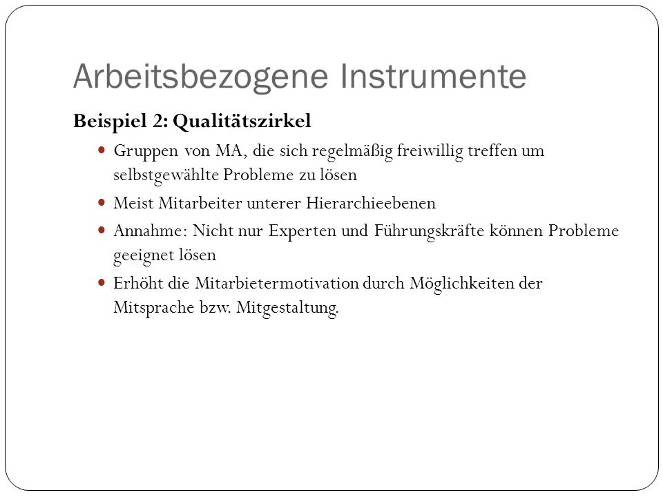 Arbeitsbezogene Instrumente Beispiel 2: Qualitätszirkel Gruppen von MA, die sich regelmäßig freiwillig treffen um selbstgewählte Probleme zu lösen Mei