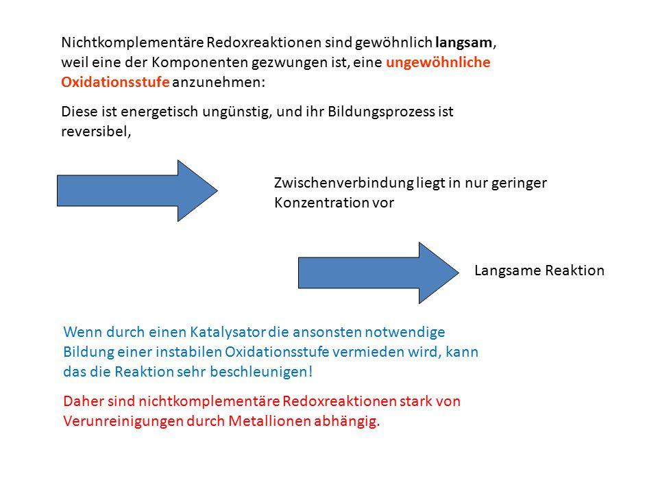 Nichtkomplementäre Redoxreaktionen sind gewöhnlich langsam, weil eine der Komponenten gezwungen ist, eine ungewöhnliche Oxidationsstufe anzunehmen: Di