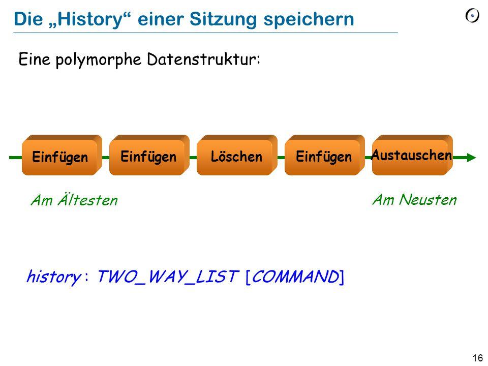 """16 Die """"History einer Sitzung speichern Eine polymorphe Datenstruktur: history : TWO_WAY_LIST [COMMAND] Löschen Austauschen Einfügen Am Ältesten Am Neusten"""