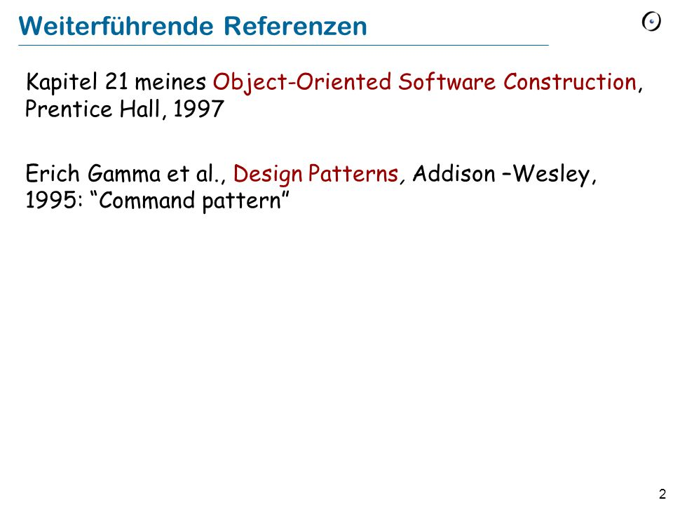 2 Weiterführende Referenzen Kapitel 21 meines Object-Oriented Software Construction, Prentice Hall, 1997 Erich Gamma et al., Design Patterns, Addison –Wesley, 1995: Command pattern