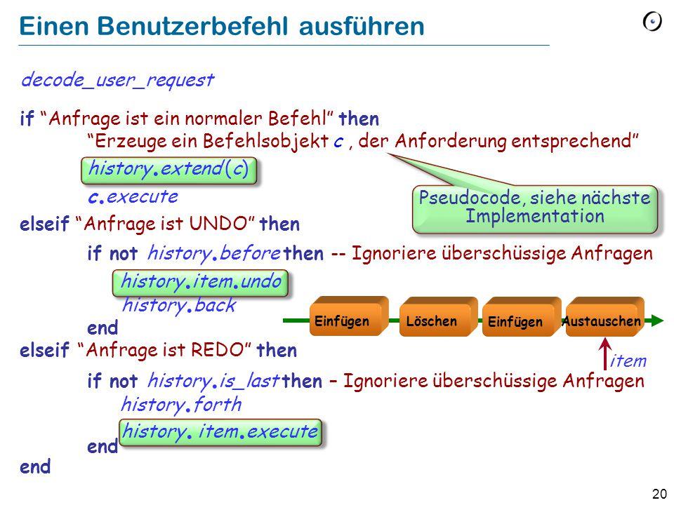 20 Einen Benutzerbefehl ausführen decode_user_request if Anfrage ist ein normaler Befehl then Erzeuge ein Befehlsobjekt c, der Anforderung entsprechend history.