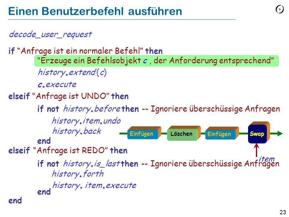 23 Einen Benutzerbefehl ausführen decode_user_request if Anfrage ist ein normaler Befehl then Erzeuge ein Befehlsobjekt c, der Anforderung entsprechend history.