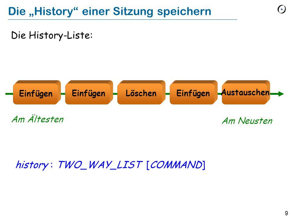 """9 Die """"History einer Sitzung speichern Die History-Liste: history : TWO_WAY_LIST [COMMAND] Löschen Austauschen Einfügen Am Ältesten Am Neusten"""