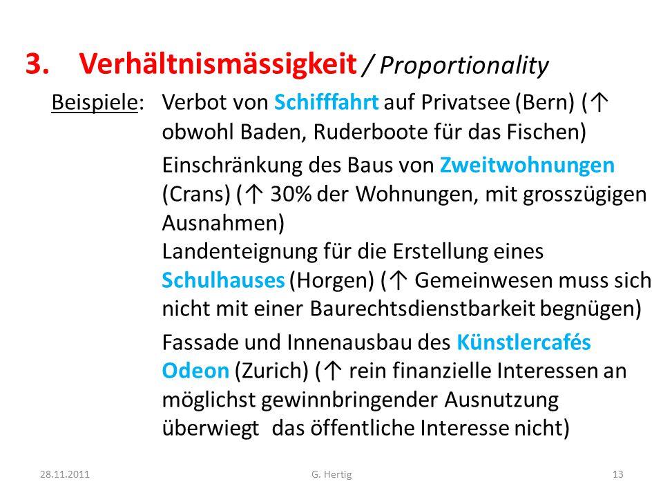 3.Verhältnismässigkeit / Proportionality Beispiele: Verbot von Schifffahrt auf Privatsee (Bern) (↑ obwohl Baden, Ruderboote für das Fischen) Einschränkung des Baus von Zweitwohnungen (Crans) (↑ 30% der Wohnungen, mit grosszügigen Ausnahmen) Landenteignung für die Erstellung eines Schulhauses (Horgen) (↑ Gemeinwesen muss sich nicht mit einer Baurechtsdienstbarkeit begnügen) Fassade und Innenausbau des Künstlercafés Odeon (Zurich) (↑ rein finanzielle Interessen an möglichst gewinnbringender Ausnutzung überwiegt das öffentliche Interesse nicht) 28.11.2011G.