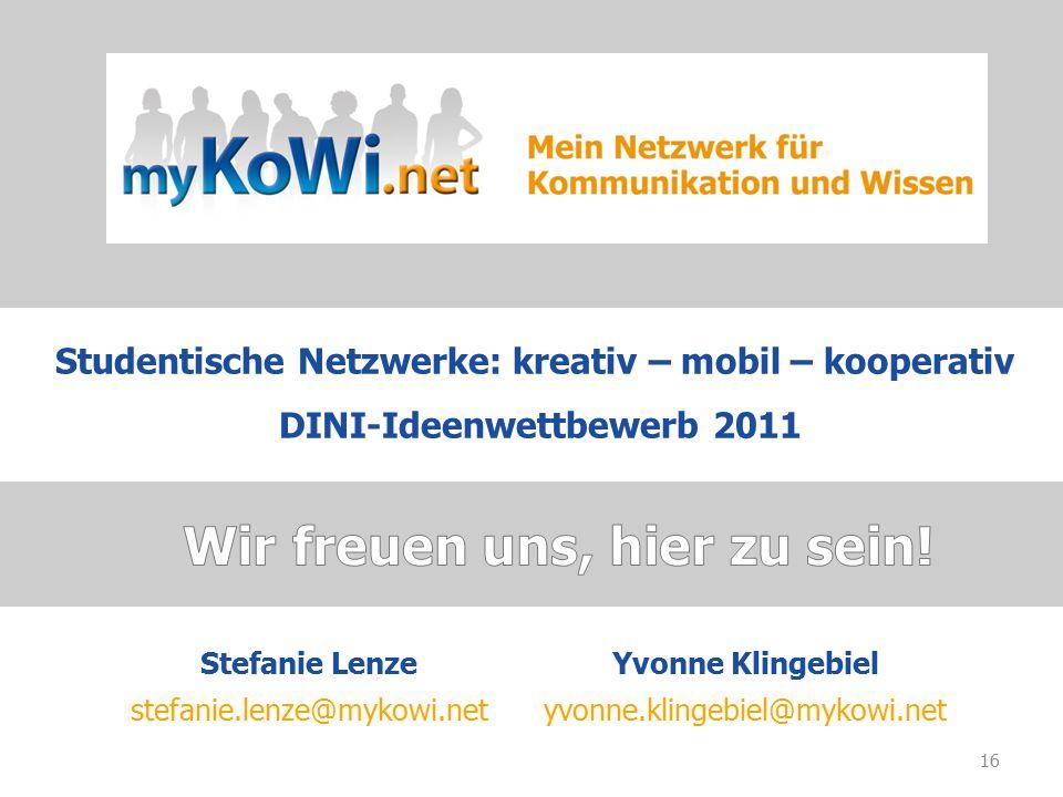 16 Stefanie LenzeYvonne Klingebiel stefanie.lenze@mykowi.netyvonne.klingebiel@mykowi.net Studentische Netzwerke: kreativ – mobil – kooperativ DINI-Ideenwettbewerb 2011
