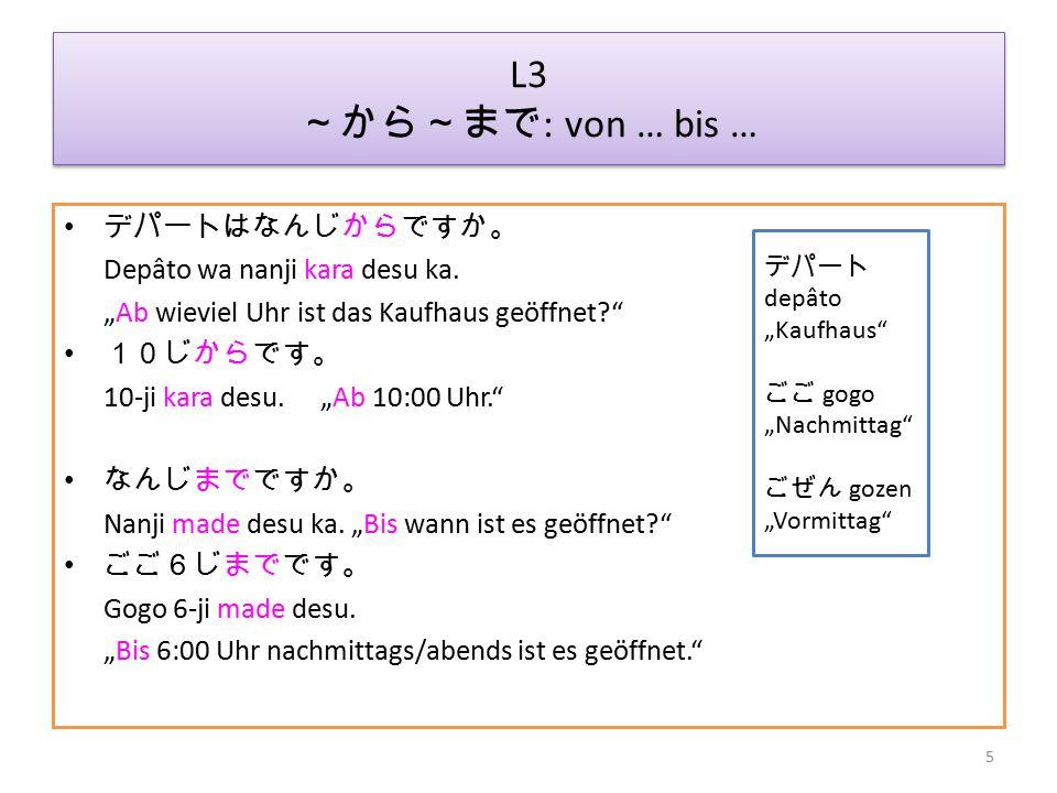 L3 ~から~まで : von … bis … ひるやすみは、12じから1じはんまでです。 Hiruyasumi wa 12-ji kara 1-ji han made desu.