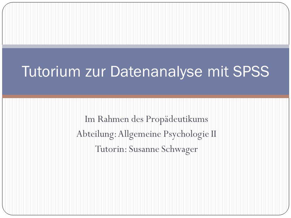 Im Rahmen des Propädeutikums Abteilung: Allgemeine Psychologie II Tutorin: Susanne Schwager Tutorium zur Datenanalyse mit SPSS