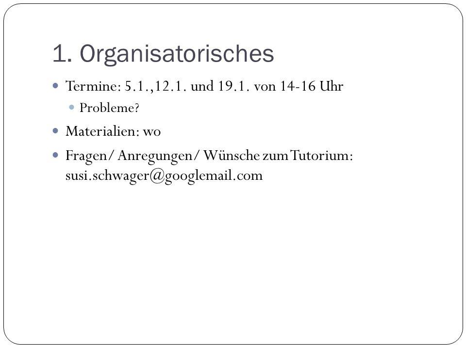 1. Organisatorisches Termine: 5.1.,12.1. und 19.1. von 14-16 Uhr Probleme? Materialien: wo Fragen/ Anregungen/ Wünsche zum Tutorium: susi.schwager@goo